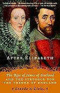 After Elizabeth: The Rise Of James Of Scotland & The Struggle For The Throne Of England by Leanda De Lisle