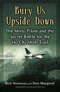 Bury Us Upside Down The Misty Pilots & the Secret Battle for the Ho Chi Minh Trail