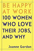 Be Happy at Work: 100 Women Who Love Their Jobs, and Why