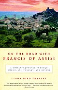 On the Road with Francis of Assisi A Timeless Journey Through Umbria & Tuscany & Beyond