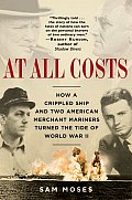 At All Costs How a Crippled Ship & Two American Merchant Mariners Turned the Tide of World War II