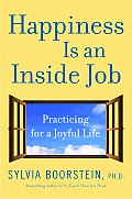 Happiness Is an Inside Job Practicing for a Joyful Life