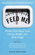 Feed Me!: Writers Dish about Food, Eating, Weight, and Body Image Cover