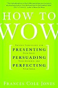 How to Wow Proven Strategies for Presenting Your Ideas Persuading Your Audience & Perfecting Your Image