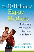 The 10 Habits of Happy Mothers: Reclaiming Our Passion, Purpose, and Sanity Cover