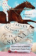 Seven Seasons in Siena My Quixotic Quest for Acceptance Among Tuscanys Proudest People