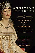 Ambition & Desire: The Dangerous Life Of Josephine Bonaparte by Kate Williams