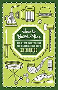 How to Build a Fire & Other Handy Things Your Grandfather Knew