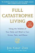 Full Catastrophe Living Revised Edition Using the Wisdom of Your Body & Mind to Face Stress Pain & Illness