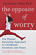 Opposite of Worry The Playful Parenting Approach to Childhood Anxieties & Fears