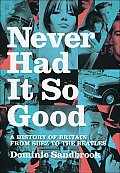 Never Had It So Good A History of Britain from Suez to the Beatles