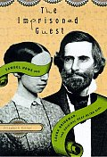 The Imprisoned Guest: Samuel Howe and Laura Bridgman, the Original Deaf-Blind Girl