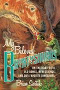 My Beloved Brontosaurus On the Road with Old Bones New Science & Our Favorite Dinosaurs