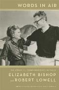 Words in Air The Complete Correspondence Between Elizabeth Bishop & Robert Lowell