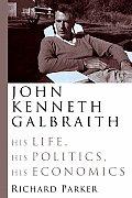 John Kenneth Galbraith His Life His Poli