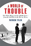 World of Trouble The White House & the Middle East From the Cold War to the War on Terror