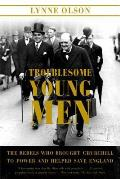 Troublesome Young Men: The Rebels Who Brought Churchill to Power and Helped Save England Cover