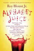 Alphabet Juice: The Energies, Gists, and Spirits of Letters, Words, and Combinations Thereof; Their Roots, Bones, Innards, Piths, Pips Cover