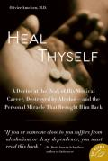 Heal Thyself: A Doctor at the Peak of His Medical Career, Destroyed by Alcohol -- And the Personal Miracle That Brought Him Back