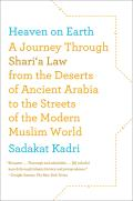 Heaven on Earth A Journey Through Sharia Law from the Deserts of Ancient Arabia to the Streets of the Modern Muslim World