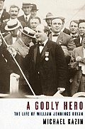 A Godly Hero : The Life Of William Jennings Bryan by Michael Kazin