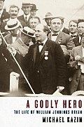 Godly Hero The Life Of William Jennings Bryan