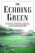 Echoing Green The Untold Story of Bobby Thomson Ralph Branca & the Shot Heard Round the World
