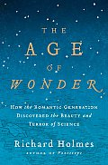 Age of Wonder How the Romantic Generation Discovered the Beauty & Terror of Science