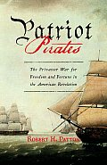 Patriot Pirates The Privateer War for Freedom & Fortune in the American Revolution