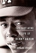 The Last Hero: A Life of Henry Aaron