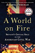 A World On Fire: Britain's Crucial Role In The American Civil War by Amanda Foreman