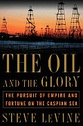 Oil & the Glory The Pursuit of Empire & Fortune on the Caspian Sea