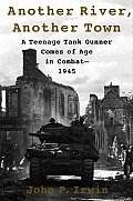 Another River Another Town A Teenage Tank Gunner Comes of Age in Combat 1945