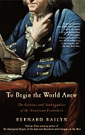To Begin the World Anew The Genius & Ambiguities of the American Founders
