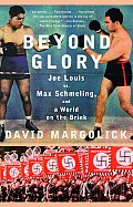 Beyond Glory : Joe Louis VS. Max Schmeling, and a World on the Brink (05 Edition)