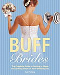 Buff Brides The Complete Guide to Getting in Shape & Looking Great for Your Wedding Day
