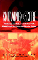 Knowing the Score Film Composers Talk about the Art Craft Blood Sweat & Tears of Writing Music for Cinema