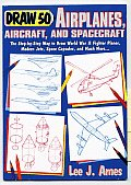 Draw 50 Airplanes Aircrafts & Spacecraft The Step By Step Way to Draw World War II Fighter Planes Modern Jets Space Capsules & Much More