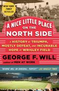 A Nice Little Place On The North Side: A History Of Triumph, Mostly Defeat, & Incurable Hope At Wrigley... by George F. Will