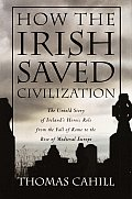 How the Irish Saved Civilization: The Untold Story of Ireland's Heroic Role from the Fall of Rome to the Rise of Medieval Europe Cover