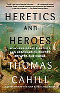 Heretics & Heroes How Renaissance Artists & Reformation Priests Created Our World