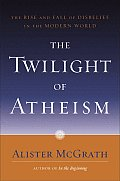 Twilight of Atheism the Rise & Fall of Disbelief in the Modern World
