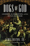 Dogs of God: Columbus, the Inquisition, and the Defeat of the Moors Cover