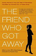 The Friend Who Got Away: Twenty Women's True Life Tales of Friendships That Blew Up, Burned Out or Faded Away Cover