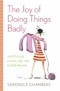 Joy Of Doing Things Badly A Girls Guide To Lov