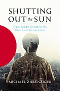 Shutting Out the Sun How Japan Created Its Own Lost Generation