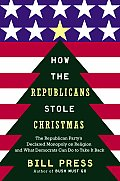How the Republicans Stole Christmas: The Republican Party's Declared Monopoly on Religion and What Democrats Can Do to Take It Back