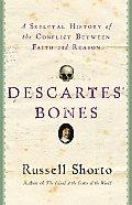 Descartes Bones A Skeletal History of the Conflict Between Faith & Reason