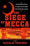 Siege of Mecca The Forgotten Uprising in Islams Holiest Shrine & the Birth of Al Qaeda