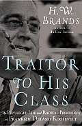 Traitor to His Class: The Privileged Life and Radical Presidency of Franklin Delano Roosevelt Cover
